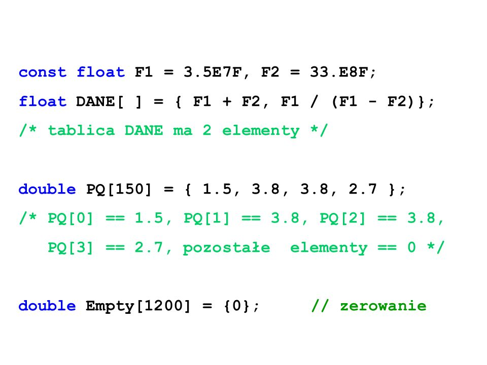 const float F1 = 3.5E7F, F2 = 33.E8F; float DANE[ ] = { F1 + F2, F1 / (F1 - F2)}; /* tablica DANE ma 2 elementy */